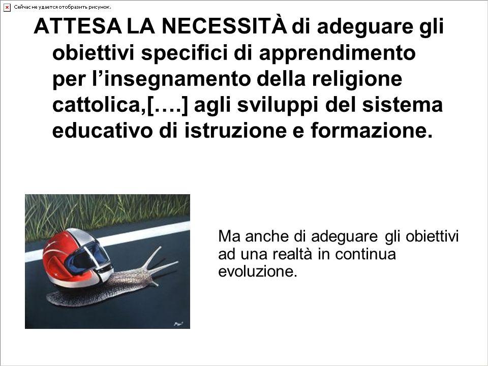 ATTESA LA NECESSITÀ di adeguare gli obiettivi specifici di apprendimento per l'insegnamento della religione cattolica,[….] agli sviluppi del sistema educativo di istruzione e formazione.